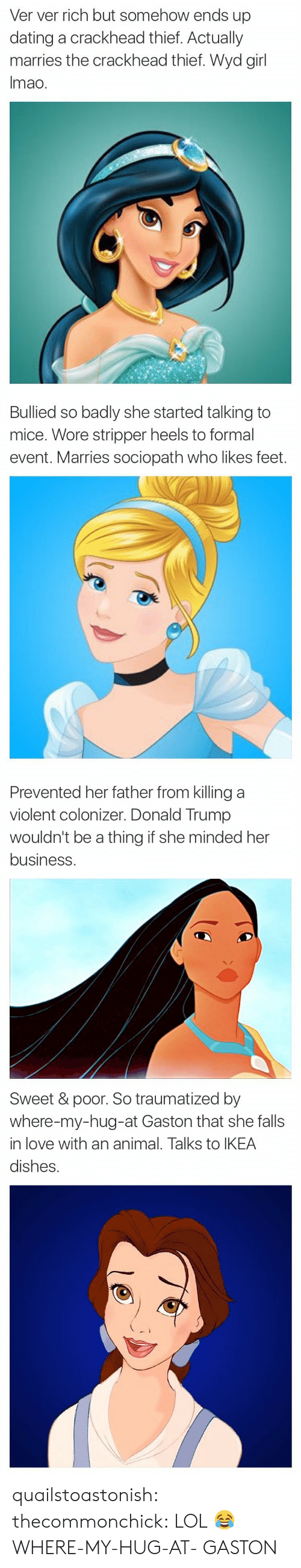 Donald Trump: Ver ver rich but somehow ends up  dating a crackhead thief. Actually  marries the crackhead thief. Wyd girl  Imao.   Bullied so badly she started talking to  mice. Wore stripper heels to formal  event. Marries sociopath who likes feet.   Prevented her father from killing a  violent colonizer. Donald Trump  wouldn't be a thing if she minded her  business   Sweet & poor. So traumatized by  where-my-hug-at Gaston that she falls  in love with an animal. Talks to IKEA  dishes. quailstoastonish: thecommonchick:  LOL😂   WHERE-MY-HUG-AT- GASTON