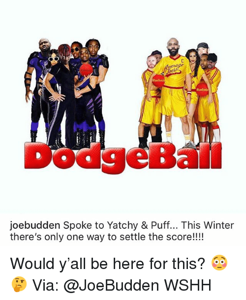 Dodgeball: verage  ie  DodgeBall  joebudden Spoke to Yatchy & Puff... This Winter  there's only one way to settle the score!!!! Would y'all be here for this? 😳🤔 Via: @JoeBudden WSHH