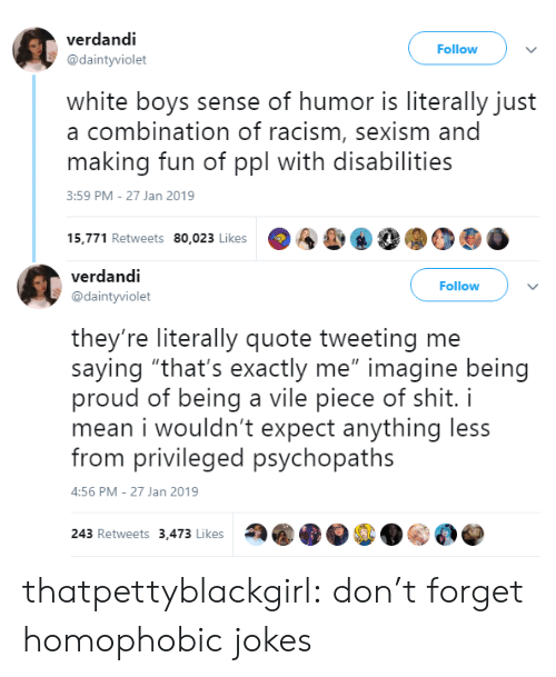 """privileged: verdandi  @daintyviolet  Follow  white boys sense of humor is literally just  a combination of racism, sexism and  making fun of ppl with disabilities  3:59 PM-27 Jan 2019  15,771 Retweets 80,023 Likes  A&, 8  90   verdandi  @daintyviolet  Follow  they're literally quote tweeting me  saying """"that's exactly me"""" imagine being  proud of being a vile piece of shit. i  mean i wouldn't expect anything less  from privileged psychopaths  :56 PM-27 Jan 2019  243 Retweets 3,473 Likes thatpettyblackgirl:    don't forget homophobic jokes"""