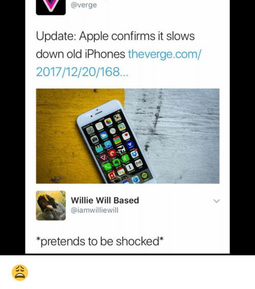 Apple, Memes, and Old: @verge  Update: Apple confirms it slows  down old iPhones theverge.com/  2017/12/20/168.  Willie Will Based  @iamwilliewill  pretends to be shocked* 😩