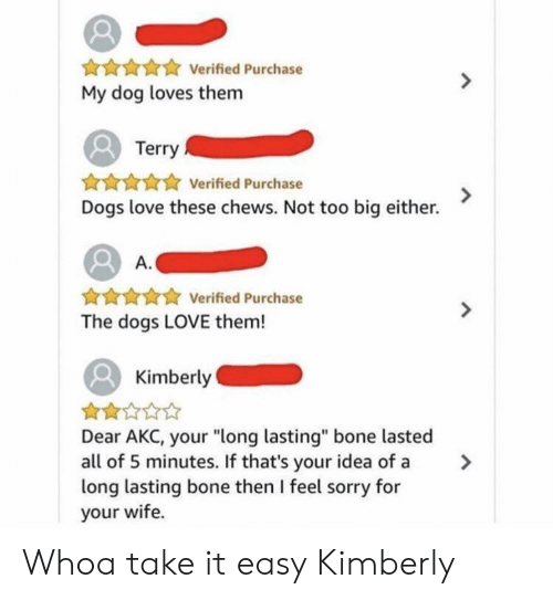 """take it easy: Verified Purchase  My dog loves them  Terry  AHAAVerified Purchase  Dogs love these chews. Not too big either.  A.  ★ Verified Purchase  The dogs LOVE them!  Kimberly  Dear AKC, your """"long lasting"""" bone lasted  all of 5 minutes. If that's your idea of a >  long lasting bone then I feel sorry for  your wife. Whoa take it easy Kimberly"""