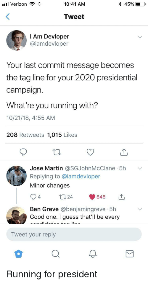 For President: Verizon  10:41 AM  Tweet  l Am Devloper  @iamdevloper  Your last commit message becomes  the tag line for your 2020 presidential  campaign.  What're you running with?  10/21/18, 4:55 AM  208 Retweets 1,015 Likes  Jose Martin @SGJohnMcClane. 5h  Replying to @iamdevloper  Minor changes  ﹀  4.  Ben Greve @benjamingreve 5h  Good one. I guess that'Il be every  Tweet your reply Running for president