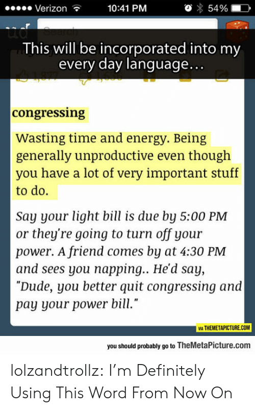 """Wasting Time: Verizon  10:41 PM  54%  ud  This will be incorporated into my  every day language...  congressing  Wasting time and energy. Being  generally unproductive even though  you have a lot of very important stuff  to do.  Say your light bill is due by 5:00 PM  or they're going to turn off your  power. A friend comes by at 4:30 PM  and sees you napping... He'd say,  """"Dude, you better quit congressing and  pay your power bill.""""  VIA THEMETAPICTURE.COM  you should probably go to TheMetaPicture.com lolzandtrollz:  I'm Definitely Using This Word From Now On"""