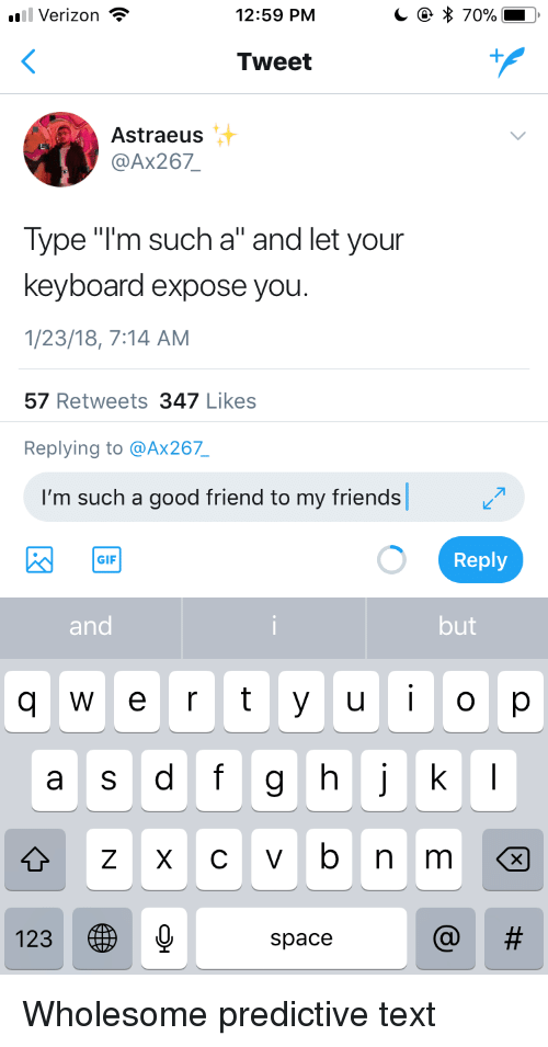 "yuo: Verizon  12:59 PM  Tweet  Astraeus  @Ax267  Type ""I'm such a"" and let your  keyboard expose you  1/23/18, 7:14 AM  57 Retweets 347 Likes  Replying to @Ax267  I'm such a good friend to my friends  Reply  GIF  and  but  q  e r t yuo p  a s dfg hj k  123  space <p>Wholesome predictive text</p>"