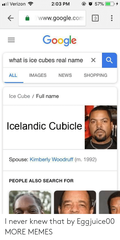 Ice Cube: Verizon  2:03 PM  57%(-0,4  www.google.com:  Google  what is ice cubes real name  ALL  IMAGES  NEWS  SHOPPING  Ice Cube Full name  Icelandic Cubicle  Spouse: Kimberly Woodruff (m. 1992)  PEOPLE ALSO SEARCH FOR I never knew that by Eggjuice00 MORE MEMES
