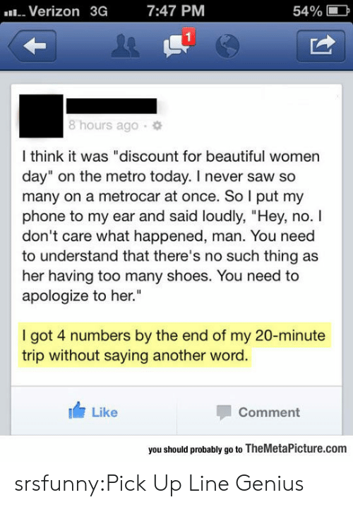 """Beautiful Women: Verizon  3G  7:47 PM  54%  1  8 hours ago  l think it was """"discount for beautiful women  day"""" on the metro today. I never saw so  many on a metrocar at once. So l put my  phone to my ear and said loudly, """"Hey, no. I  don't care what happened, man. You need  to understand that there's no such thing as  her having too many shoes. You need to  apologize to her.  I got 4 numbers by the end of my 20-minute  trip without saying another word.  Like  Comment  you should probably go to TheMetaPicture.com srsfunny:Pick Up Line Genius"""