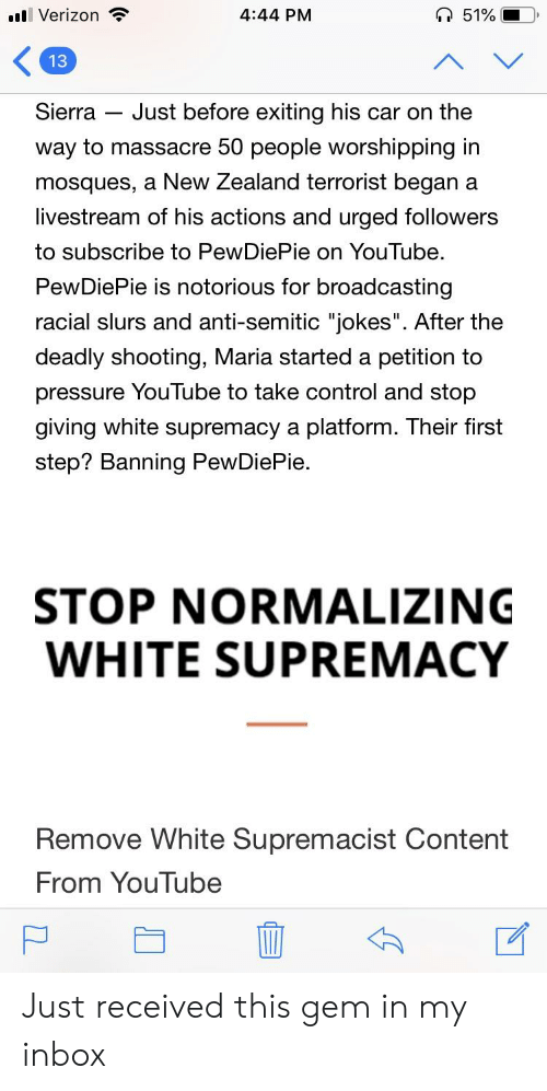 """Anti Semitic Jokes: Verizon  4:44 PM  Sierra - Just before exiting his car on the  way to massacre 50 people worshipping ir  mosques, a New Zealand terrorist began a  livestream of his actions and urged followers  to subscribe to PewDiePie on YouTube.  PewDiePie is notorious for broadcasting  racial slurs and anti-semitic """"jokes"""". After the  deadly shooting, Maria started a petition to  pressure YouTube to take control and stop  giving white supremacy a platform. Their first  step? Banning PewDiePie.  STOP NORMALIZING  WHITE SUPREMACY  Remove White Supremacist Content  From YouTube Just received this gem in my inbox"""