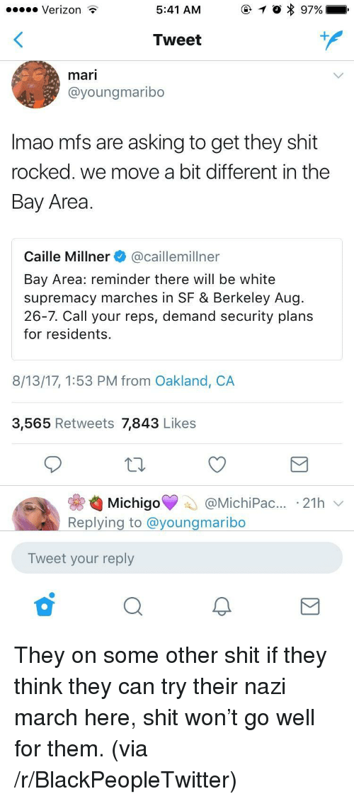 Berkeley: Verizon  5:41 AM  Tweet  mari  @youngmaribo  Imao mfs are asking to get they shit  rocked. we move a bit different in the  Bay Area  Caille Millner @caillemillner  Bay Area: reminder there will be white  supremacy marches in SF & Berkeley Aug  26-7. Call your reps, demand security plans  for residents.  8/13/17, 1:53 PM from Oakland, CA  3,565 Retweets 7,843 Likes  ас...-21h  Replying to @youngmaribo  Tweet your reply <p>They on some other shit if they think they can try their nazi march here, shit won&rsquo;t go well for them. (via /r/BlackPeopleTwitter)</p>