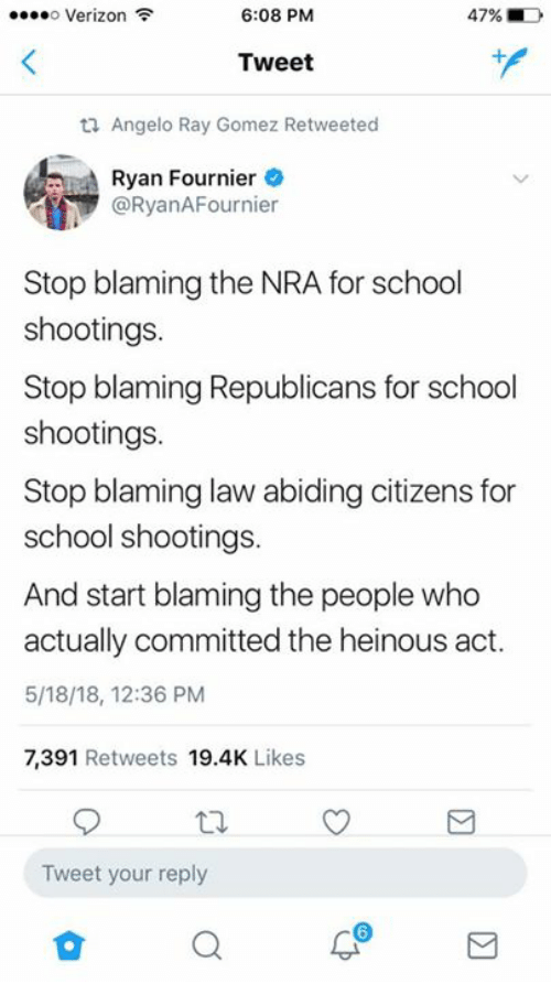 Memes, School, and Verizon: Verizon  6:08 PM  47%  Tweet  ti Angelo Ray Gomez Retweeted  Ryan Fournier  @RyanAFournier  Stop blaming the NRA for school  shootings.  Stop blaming Republicans for school  shootings.  Stop blaming law abiding citizens for  school shootings.  And start blaming the people who  actually committed the heinous act.  5/18/18, 12:36 PM  7,391 Retweets 19.4K Likes  Tweet your reply