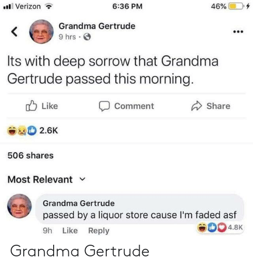 like comment share: Verizon  6:36 PM  46%  Grandma Gertrude  <  9 hrs  Its with deep sorrow that Grandma  Gertrude passed this morning.  Like  Comment  Share  2.6K  506 shares  Most Relevant  Grandma Gertrude  passed by a liquor store cause l'm faded asf  4.8K  9h Like Reply Grandma Gertrude