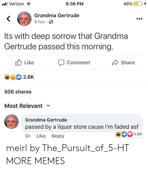 like comment share: Verizon  6:36 PM  46%  Grandma Gertrude  9 hrs  Its with deep sorrow that Grandma  Gertrude passed this morning.  Like  Comment  Share  2.6K  506 shares  Most Relevant  Grandma Gertrude  passed by a liquor store cause I'm faded asf  4.8K  9h Like Reply meirl by The_Pursuit_of_5-HT MORE MEMES