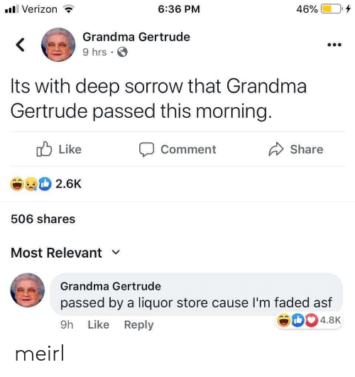 like comment share: Verizon  6:36 PM  46%  Grandma Gertrude  9 hrs  Its with deep sorrow that Grandma  Gertrude passed this morning.  Like  Comment  Share  2.6K  506 shares  Most Relevant  Grandma Gertrude  passed by a liquor store cause I'm faded asf  4.8K  9h Like Reply meirl