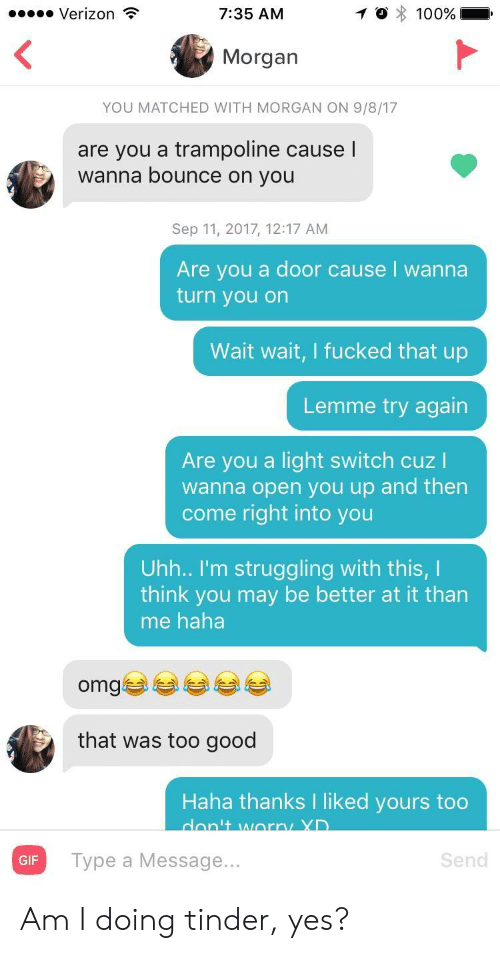 Haha Omg: Verizon  7:35 AM  Morgan  YOU MATCHED WITH MORGAN ON 9/8/17  are you a trampoline causel  wanna bounce on you  Sep 11, 2017, 12:17 AM  Are you a door cause I wanna  turn you on  Wait wait, I fucked that up  Lemme try again  Are you a light switch cuz I  wanna open you up and then  come right into you  Uhh.. I'm struggling with this, I  think you may be better at it than  me haha  omgぎ부부 부부  that was too good  Haha thanks I liked yours too  GIF  Type a Message...  Send Am I doing tinder, yes?