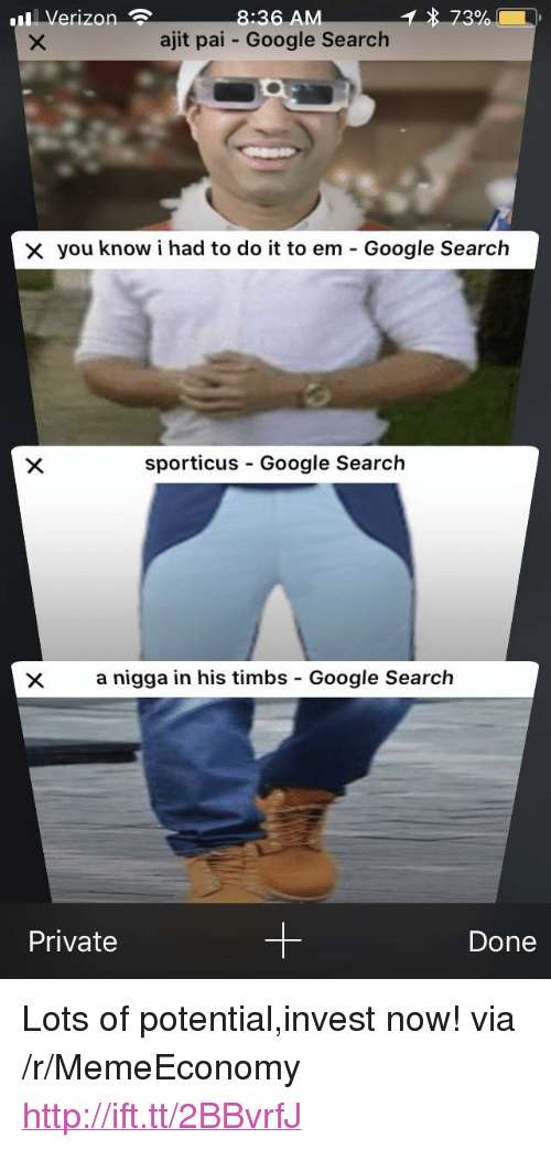 "timbs: Verizon  8:36 A  ajit pai Google Search  you know i had to do it to em-Google Search  sporticus Google Search  a nigga in his timbs - Google Search  Private  Done <p>Lots of potential,invest now! via /r/MemeEconomy <a href=""http://ift.tt/2BBvrfJ"">http://ift.tt/2BBvrfJ</a></p>"