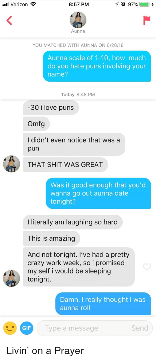 a pun: Verizon  8:57 PM  Aunna  YOU MATCHED WITH AUNNA ON 6/28/18  Aunna scale of 1-10, how much  do you hate puns involving your  name?  Today 8:48 PM  30 i love puns  Omfg  I didn't even notice that was a  pun  THAT SHIT WAS GREAT  Was it good enough that you'd  wanna go out aunna date  tonight?  I literally am laughing so hard  This is amazing  And not tonight. l've had a pretty  crazy work week, so i promised  my self i would be sleeping  tonight.  Damn, I really thought I was  aunna roll  GIF  Type a message  Send Livin' on a Prayer