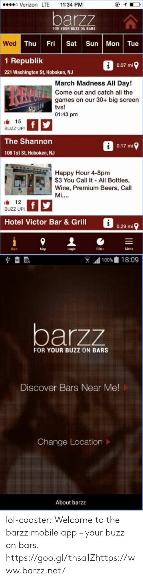 March Madness: Verizon LTE 11:34 PM  barzz  FOR YOUR BUZZ DN BARS  Wed  Thu Fri Sat Sun Mon Tue  1 Republik  0.07 mi  221 Washington St, Hoboken, NJ  March Madness All Day!  Come out and catch all the  games on our 30+ big screen  01:43 pm  由 15  BUZZ UP!  The Shannon  0.17 mi  106 1st St, Hoboken, NJ  2 Happy Hour 4-8pm  S3 You Call It - All Bottles,  Wine, Premium Beers, Call  12  BUZZ UP!  Hotel Victor Bar & Grill  i  0.29 mi  Ras  Map  Logis  Flter  Menu   1100%血18:09  barzz  FOR YOUR BUZZ ON BARS  Discover Bars Near Me  Change Location >  About barzz lol-coaster:    Welcome to the barzz mobile app – your buzz on bars.    https://goo.gl/thsa1Zhttps://www.barzz.net/