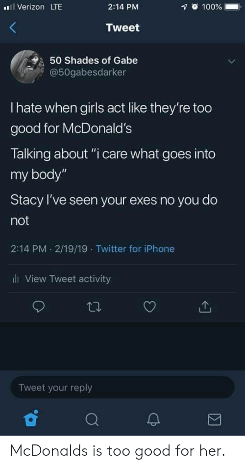"Gabe: Verizon LTE  2:14 PM  1 100% .  Tweet  50 Shades of Gabe  @50gabesdarker  I hate when girls act like they're too  good for McDonald's  Talking about ""i care what goes into  my body""  Stacy I've seen your exes no you do  not  2:14 PM 2/19/19 Twitter for iPhone  ll View Tweet activity  Tweet your reply McDonalds is too good for her."