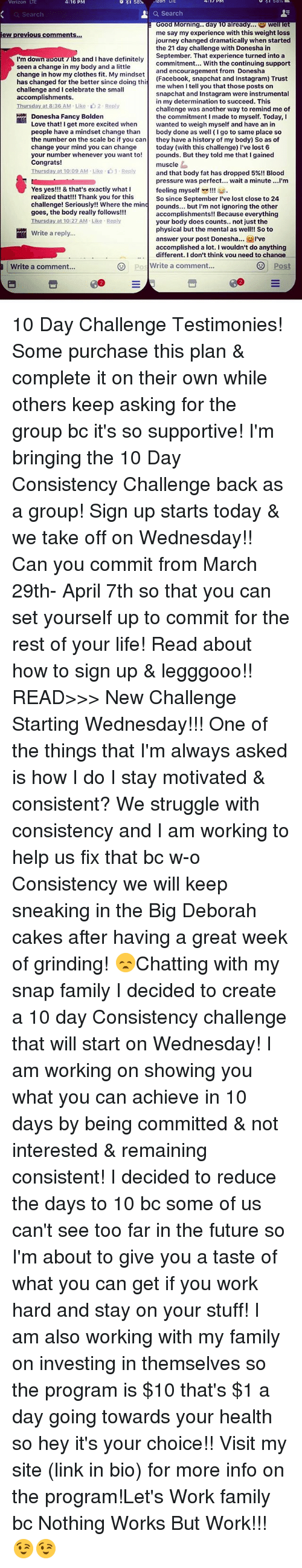 Big Deborah: Verizon LTE  4:16 PM  o 58  Search  a Search  ood Morning.. day 10 already.  Well lee  me say my experience with this weight loss  iew previous comments.  journey changed dramatically when started  the 21 day challenge with Donesha in  September. That experience turned into a  I'm down apout 7 lbs and I have definitely  commitment... With the continuing support  seen a change in my body and a little  and encouragement from Donesha  change in how my clothes fit. My mindset  (Facebook, snapchat and Instagram) Trust  has changed for the better since doing thi  me when I tell you that those posts on  challenge and I celebrate the small  snapchat and Instagram were instrumental  accomplishments.  in my determination to succeed. This  Thursday at 8:36 AM-Like 2. Reply  challenge was another way to remind me of  Donesha Fancy Bolden  the commitment I made to myself. Today, I  Love that! I get more excited when  wanted to weigh myself and have an in  people have a mindset change than  body done as well (Igo to same place so  the number on the scale bo if you can  they have a history of my body) So as of  change your mind you can change  today (with this challenge) l've lost 6  your number whenever you want to!  pounds. But they told me that gained  Congrats!  muscle  Thursday at 10:09 AM Like 1. Reply  and that body fat has dropped 5%!! Blood  pressure was perfect  wait a minute ...I'm  feeling myself  Yes yes!!! & that's exactly what I  realized that!!! Thank you for this  So since September l've lost close to 24  challenge! Seriously!! Where the mind pounds.  but I'm not ignoring the  other  goes, the body really follows!!!  accomplishments!! Because everything  Ihursday at 10:27 AM Like Reply  your body does counts.. not just the  physical but the mental as well!! So to  Write a reply.  answer your post Donesha  I've  accomplished a lot. I wouldn't do anything  different. Idon't think vou need to chanae  Write a comment  Write a comment  OS 10 Day Challenge 