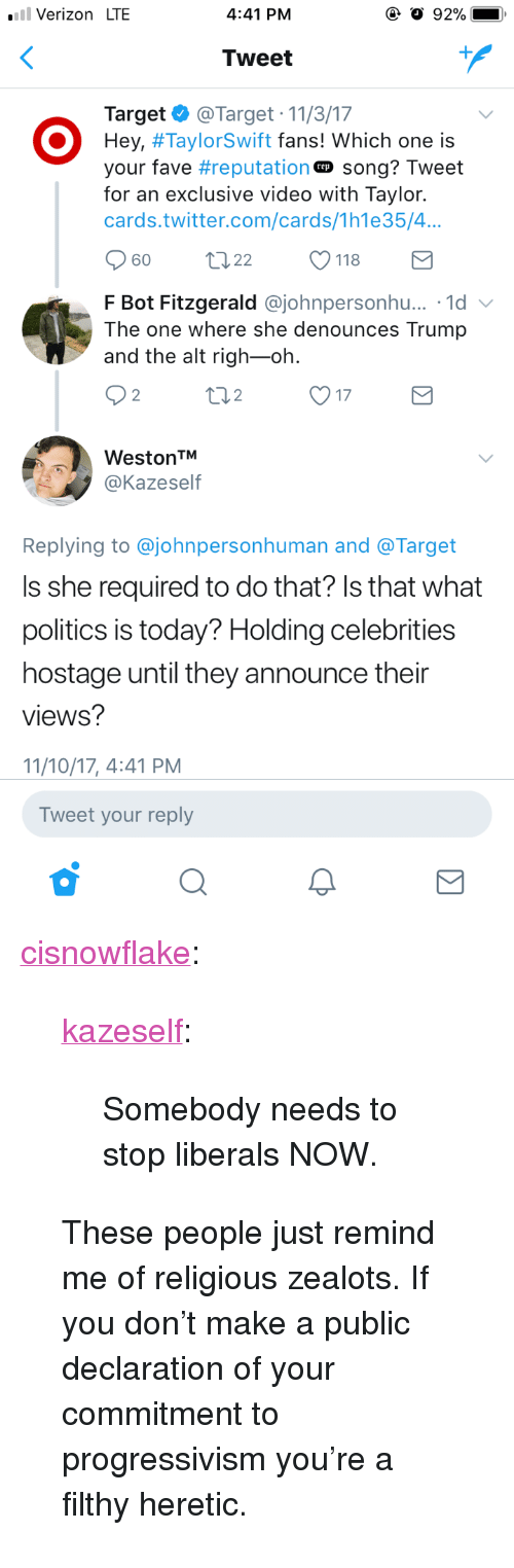 "Politics, Target, and Tumblr: .Verizon LTE  4:41 PM  Tweet  Target@Target 11/3/17  Hey, #TaylorSwift fans! which one is  your fave #reputation-song? Tweet  for an exclusive video with Taylor.  cards.twitter.com/cards/1h1e35/4...  60 t 22 118  F Bot Fitzgerald @johnpersonhu...。1d  The one where she denounces Trump  and the alt righ-oh  2  2  17  WestontM  @Kazeself  Replying to @johnpersonhuman and @Target  Is she required to do that? Is that what  politics is today? Holding celebrities  hostage until they announce their  views?  11/10/17, 4:41 PM  Tweet your reply <p><a href=""http://cisnowflake.tumblr.com/post/167353782951/kazeself-somebody-needs-to-stop-liberals-now"" class=""tumblr_blog"">cisnowflake</a>:</p><blockquote> <p><a href=""http://kazeself.tumblr.com/post/167353573040/somebody-needs-to-stop-liberals-now"" class=""tumblr_blog"">kazeself</a>:</p> <blockquote><p>Somebody needs to stop liberals NOW.</p></blockquote> <p>These people just remind me of religious zealots. If you don't make a public declaration of your commitment to progressivism you're a filthy heretic.</p> </blockquote>"