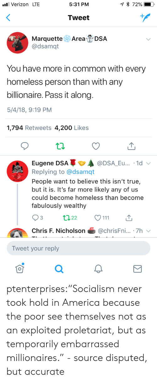 "200 likes: Verizon LTE  5:31 PM  Tweet  Marquette Area DSA  @dsamqt  You have more in common with every  homeless person than with any  billionaire. Pass it along  5/4/18, 9:19 PM  1,794 Retweets 4,200 Likes  Eugene DSAA  Replying to @dsamqt  People want to believe this isn't true,  but it is. It's far more likely any of us  could become homeless than become  fabulously wealthy  @DSA_Eu... .1d  3  Chris F. Nicholson@chrisFni... .7h  Tweet your reply  0 ptenterprises:""Socialism never took hold in America because the poor see themselves not as an exploited proletariat, but as temporarily embarrassed millionaires."" - source disputed, but accurate"