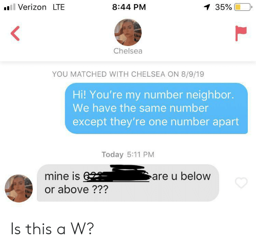 5 11: Verizon LTE  8:44 PM  1 35%  Chelsea  YOU MATCHED WITH CHELSEA ON 8/9/19  Hi! You're my number neighbor.  We have the same number  except they're one number apart  Today 5:11 PM  mine is6  are u below  or above ??? Is this a W?