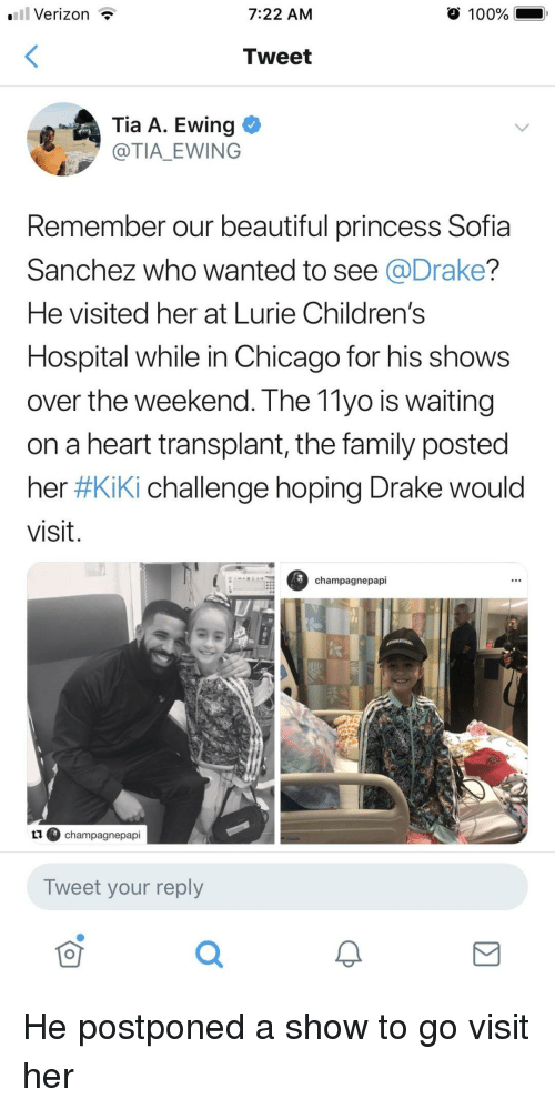 Children's Hospital: .Verizon T  7:22 AM  100%  Tweet  .Ewing  @TIA EWING  Remember our beautiful princess Sofia  Sanchez who wanted to see @Drake?  He visited her at Lurie Children's  Hospital while in Chicago for his shows  over the weekend. The 11yo is waiting  on a heart transplant, the family posted  her #Kiki challenge hoping Drake would  visit.  champagnepapi  ④ champagnepapi  Tweet your reply  可 He postponed a show to go visit her