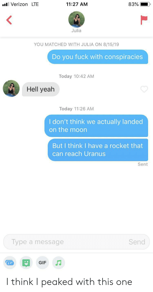 Peaked: VerizonLTE  11:27 AM  83%  Julia  YOU MATCHED WITH JULIA ON 8/15/19  Do you fuck with conspiracies  Today 10:42 AM  Hell yeah  Today 11:26 AM  I don't think we actually landed  on the moon  But I think I have a rocket that  can reach Uranus  Sent  Type a message  Send  GIF I think I peaked with this one