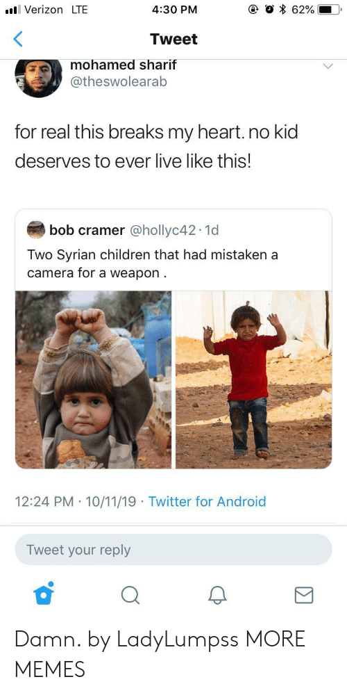 mohamed: VerizonLTE  62%  4:30 PM  Tweet  mohamed sharif  @theswolearab  for real this breaks my heart. no kid  deserves to ever live like this!  bob cramer @hollyc42 1d  Two Syrian children that had mistaken a  camera for a weapon  12:24 PM 10/11/19 Twitter for Android  Tweet your reply Damn. by LadyLumpss MORE MEMES