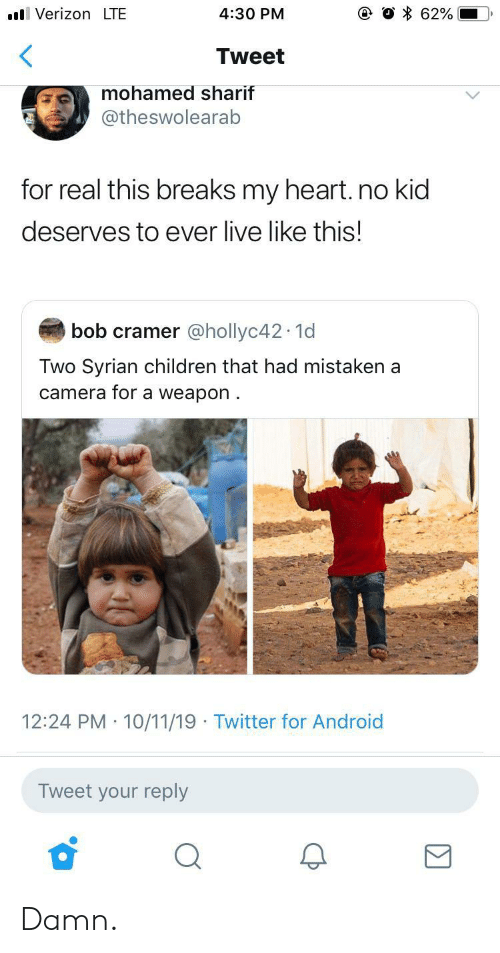 mohamed: VerizonLTE  62%  4:30 PM  Tweet  mohamed sharif  @theswolearab  for real this breaks my heart. no kid  deserves to ever live like this!  bob cramer @hollyc42 1d  Two Syrian children that had mistaken a  camera for a weapon  12:24 PM 10/11/19 Twitter for Android  Tweet your reply Damn.