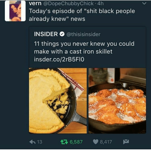 "News, Shit, and Black: vern @DopeChubbyChick 4h  Today's episode of ""shit black people  already knew"" news  INSIDER @thisis.nsider  11 things you never knew you could  make with a cast iron skillet  insder.co/2rB5FIO  h13  6,587 8,417"
