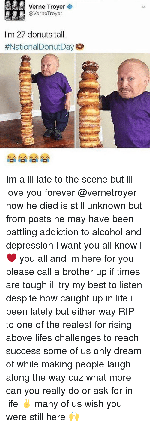 Life, Love, and Verne Troyer: Verne Troyer  @VerneTroyer  I'm 27 donuts tal.  Im a lil late to the scene but ill love you forever @vernetroyer how he died is still unknown but from posts he may have been battling addiction to alcohol and depression i want you all know i ❤️ you all and im here for you please call a brother up if times are tough ill try my best to listen despite how caught up in life i been lately but either way RIP to one of the realest for rising above lifes challenges to reach success some of us only dream of while making people laugh along the way cuz what more can you really do or ask for in life ✌️ many of us wish you were still here 🙌