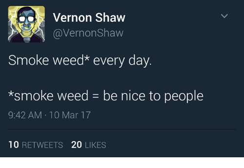 Smoke Weed: Vernon Shaw  @Vernon Shaw  Smoke weed every day.  *smoke weed be nice to people  9:42 AM 10 Mar 17  10  RETWEETS 20  LIKES