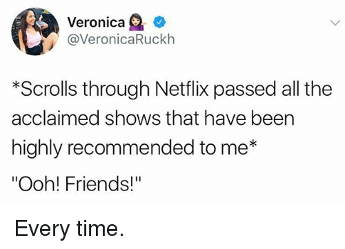 """Friends, Netflix, and Time: Veronica e'  @VeronicaRuckh  *Scrolls through Netflix passed all the  acclaimed shows that have been  highly recommended to me*  """"Ooh! Friends!"""" Every time."""