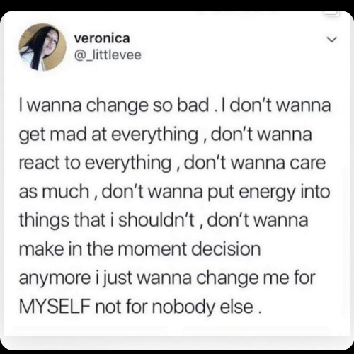 Get Mad: veronica  @_littlevee  I wanna change so bad . I don't wanna  get mad at everything, don't wanna  react to everything, don't wanna care  as much, don't wanna put energy into  things that i shouldn't , don't wanna  make in the moment decision  anymore i just wanna change me for  MYSELF not for nobody else