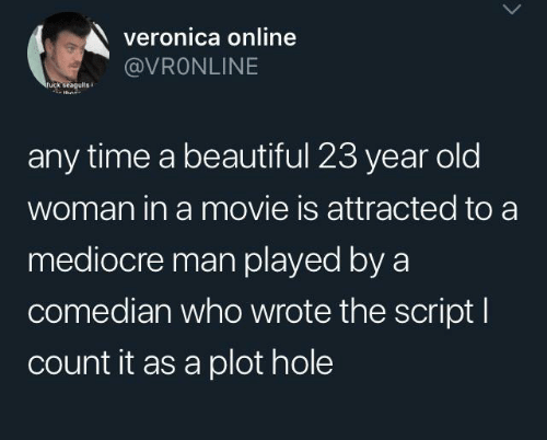 thn: veronica online  @VRONLINE  fuck seagults  thn  any time a beautiful 23 year old  woman in a movie is attracted to a  mediocre man played by a  comedian who wrote the script I  count it as a plot hole
