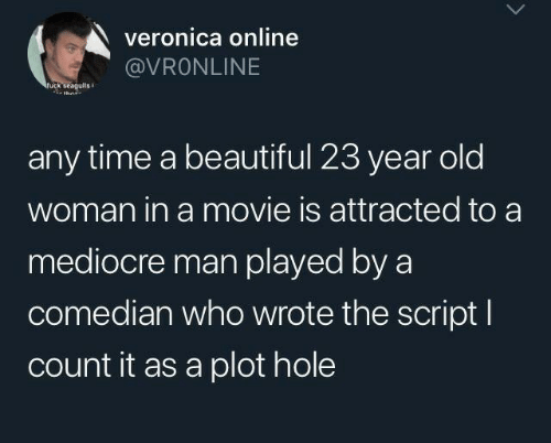 attracted: veronica online  @VRONLINE  ruck seagulis  any time a beautiful 23 year old  woman in a movie is attracted to a  mediocre man played by a  comedian who wrote the script I  count it as a plot hole