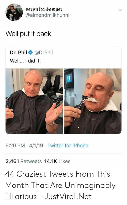 Put It Back: veronica sawyer  @almondmilkhunni  Well put it back  Dr. Phil@DrPhil  Well.. I did it.  5:20 PM 4/1/19 Twitter for iPhone  2,461 Retweets 14.1K Likes 44 Craziest Tweets From This Month That Are Unimaginably Hilarious - JustViral.Net