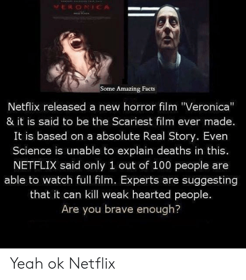 """amazing facts: VERONICA  Some Amazing Facts  Netflix released a new horror film """"Veronica""""  & it is said to be the Scariest film ever made.  It is based on a absolute Real Story. Even  Science is unable to explain deaths in this.  NETFLIX said only 1 out of 100 people are  able to watch full film. Experts are suggesting  that it can kill weak hearted people.  Are you brave enough? Yeah ok Netflix"""
