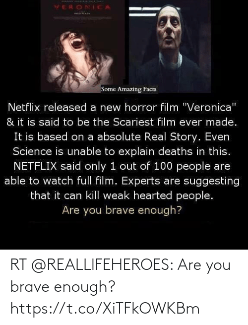 """100 People: VERONICA  Some Amazing Facts  Netflix released a new horror film """"Veronica""""  & it is said to be the Scariest film ever made.  It is based on a absolute Real Story. Even  Science is unable to explain deaths in this.  NETFLIX said only 1 out of 100 people are  able to watch full film. Experts are suggesting  that it can kill weak hearted people.  Are you brave enough? RT @REALLlFEHEROES: Are you brave enough? https://t.co/XiTFkOWKBm"""