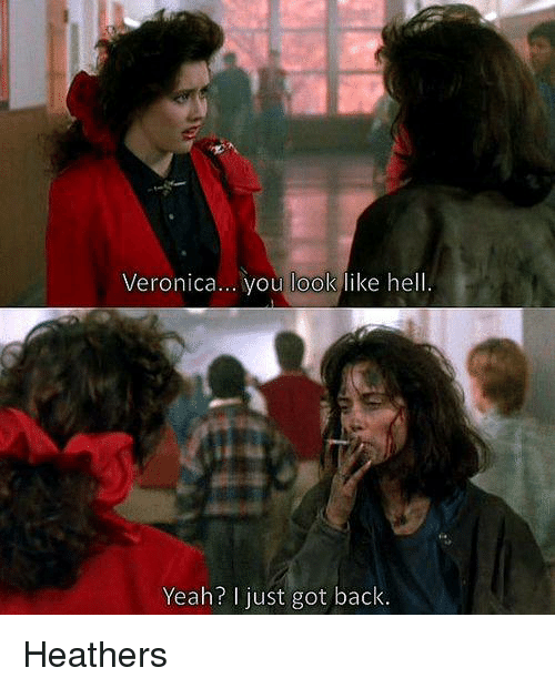 memes: Veronica... you look  like hell  Yeah? just got back. Heathers