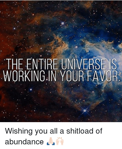 Versing: VERS  THE ENTIRE UNIVERSE IS  WORKING IN YOUR FAVOR Wishing you all a shitload of abundance 🙏🏻🙌🏻