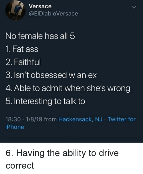 Versace: Versace  @EIDiabloVersace  No female has all 5  1. Fat ass  2. Faithful  3. Isn't obsessed w an ex  4. Able to admit when she's wrong  5. Interesting to talk to  18:30 1/8/19 from Hackensack, NJ Twitter for  iPhone 6. Having the ability to drive correct