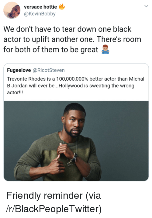 Versace: versace hottie  @KevinBobby  We don't have to tear down one black  actor to uplift another one. There's roonm  for both of them to be great  Fugeelove @RicotSteven  Trevonte Rhodes is a 100,000,000% better actor than Michal  B Jordan will ever be..Hollywood is sweating the wrong  actor!!! Friendly reminder (via /r/BlackPeopleTwitter)