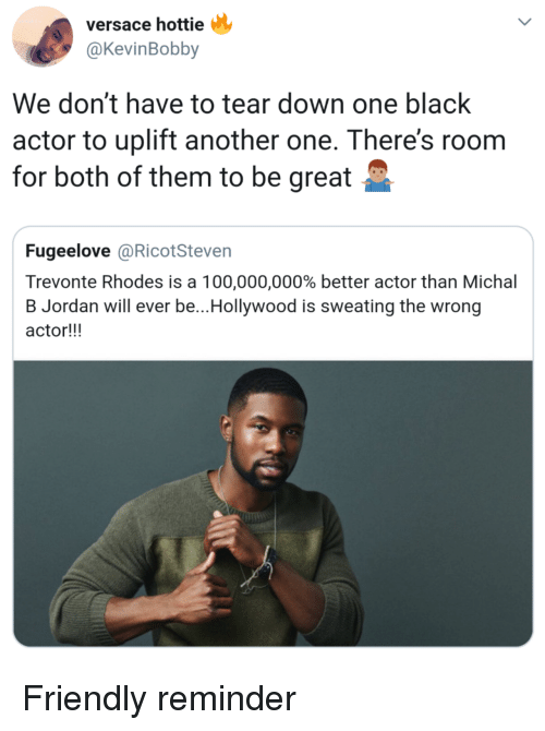 Versace: versace hottie  @KevinBobby  We don't have to tear down one black  actor to uplift another one. There's roonm  for both of them to be great  Fugeelove @RicotSteven  Trevonte Rhodes is a 100,000,000% better actor than Michal  B Jordan will ever be.. Hollywood is sweating the wrong  actor!!! Friendly reminder