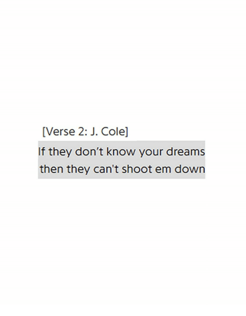 J. Cole: [Verse 2: J. Cole]  If they don't know your dreams  then they can't shoot em down