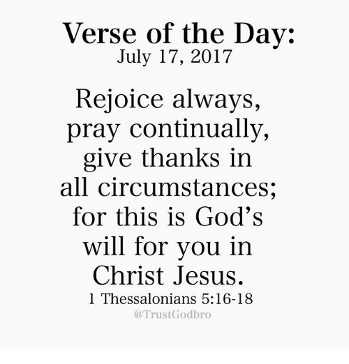 Jesus, Memes, and 🤖: Verse of the Day:  July 17, 2017  Rejoice always,  pray continually,  give thanks in  all circumstances;  for this is God's  will for vou in  Christ Jesus.  1 Thessalonians 5:16-18  @TrustGodbro