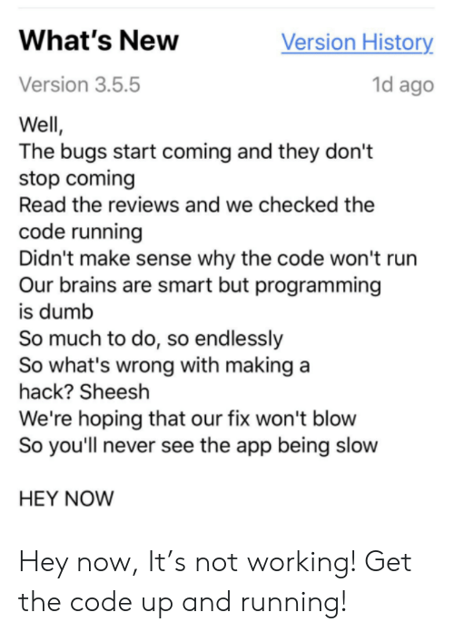 brains: Version History  What's New  1d ago  Version 3.5.5  Well,  The bugs start coming and they don't  stop coming  Read the reviews and we checked the  code running  Didn't make sense why the code won't run  Our brains are smart but programming  is dumb  So much to do, so endlessly  So what's wrong with making a  hack? Sheesh  We're hoping that our fix won't blow  So you'll never see the app being slow  HEY NOW Hey now, It's not working! Get the code up and running!
