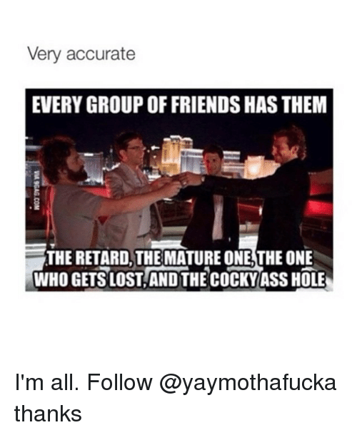 The Retards: Very accurate  EVERY GROUP OFFRIENDS HAS THEM  THE RETARD THE MATURE ONE THE ONE  WHO GETS LOSTANDTHE COCKY ASS HOLE I'm all. Follow @yaymothafucka thanks