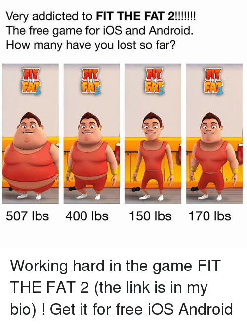 Android, Memes, and The Game: Very addicted to FIT THE FAT 2!!!  The free game for iOS and Android  How many have you lost so far?  NT  HT  507 lbs  400 lbs  150 lbs  170 lbs Working hard in the game FIT THE FAT 2 (the link is in my bio) ! Get it for free iOS Android
