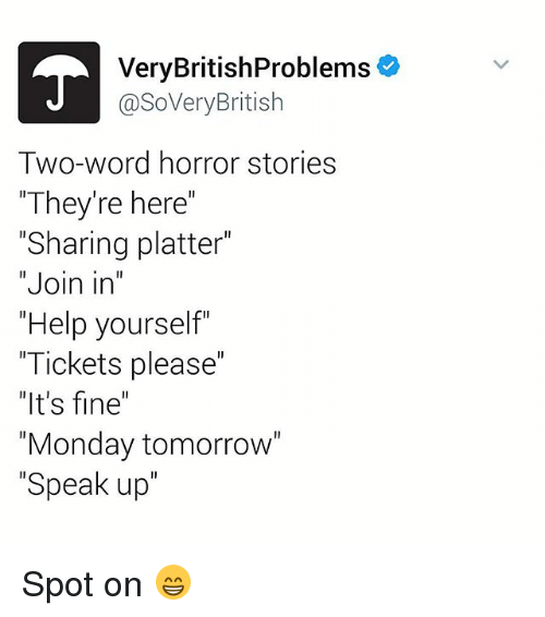 "Monday Tomorrow: Very BritishProblems  @SoVery British  Two-word horror stories  ""They're here  ""Sharing platter""  Join in  ""Help yourself  ""Tickets please""  ""It's fine""  ""Monday tomorrow""  Speak up Spot on 😁"